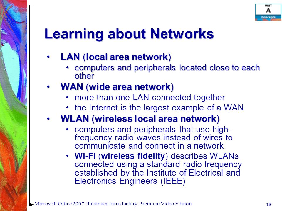 48 Microsoft Office 2007-Illustrated Introductory, Premium Video Edition Learning about Networks LAN (local area network)LAN (local area network) computers and peripherals located close to each othercomputers and peripherals located close to each other WAN (wide area network)WAN (wide area network) more than one LAN connected together the Internet is the largest example of a WAN WLAN (wireless local area network)WLAN (wireless local area network) computers and peripherals that use high- frequency radio waves instead of wires to communicate and connect in a network Wi-Fi (wireless fidelity) describes WLANs connected using a standard radio frequency established by the Institute of Electrical and Electronics Engineers (IEEE)