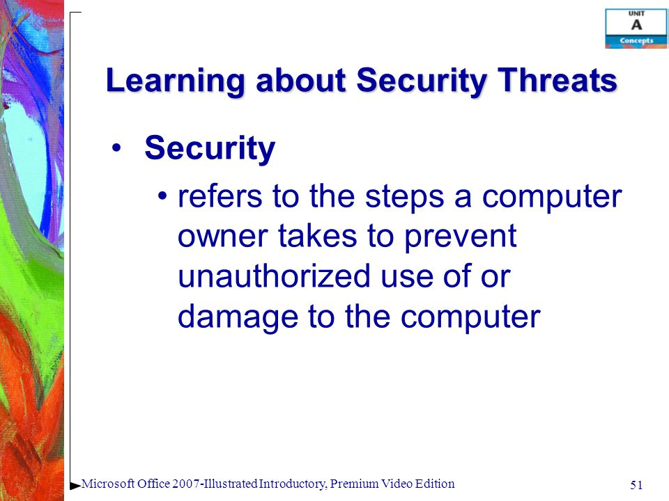51 Microsoft Office 2007-Illustrated Introductory, Premium Video Edition Learning about Security Threats Security refers to the steps a computer owner takes to prevent unauthorized use of or damage to the computer