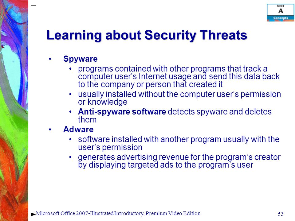 53 Microsoft Office 2007-Illustrated Introductory, Premium Video Edition Learning about Security Threats Spyware programs contained with other programs that track a computer users Internet usage and send this data back to the company or person that created it usually installed without the computer users permission or knowledge Anti-spyware software detects spyware and deletes them Adware software installed with another program usually with the users permission generates advertising revenue for the programs creator by displaying targeted ads to the programs user