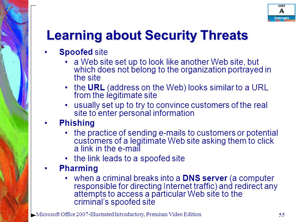 55 Microsoft Office 2007-Illustrated Introductory, Premium Video Edition Learning about Security Threats Spoofed site a Web site set up to look like another Web site, but which does not belong to the organization portrayed in the site the URL (address on the Web) looks similar to a URL from the legitimate site usually set up to try to convince customers of the real site to enter personal information Phishing the practice of sending e-mails to customers or potential customers of a legitimate Web site asking them to click a link in the e-mail the link leads to a spoofed site Pharming when a criminal breaks into a DNS server (a computer responsible for directing Internet traffic) and redirect any attempts to access a particular Web site to the criminals spoofed site
