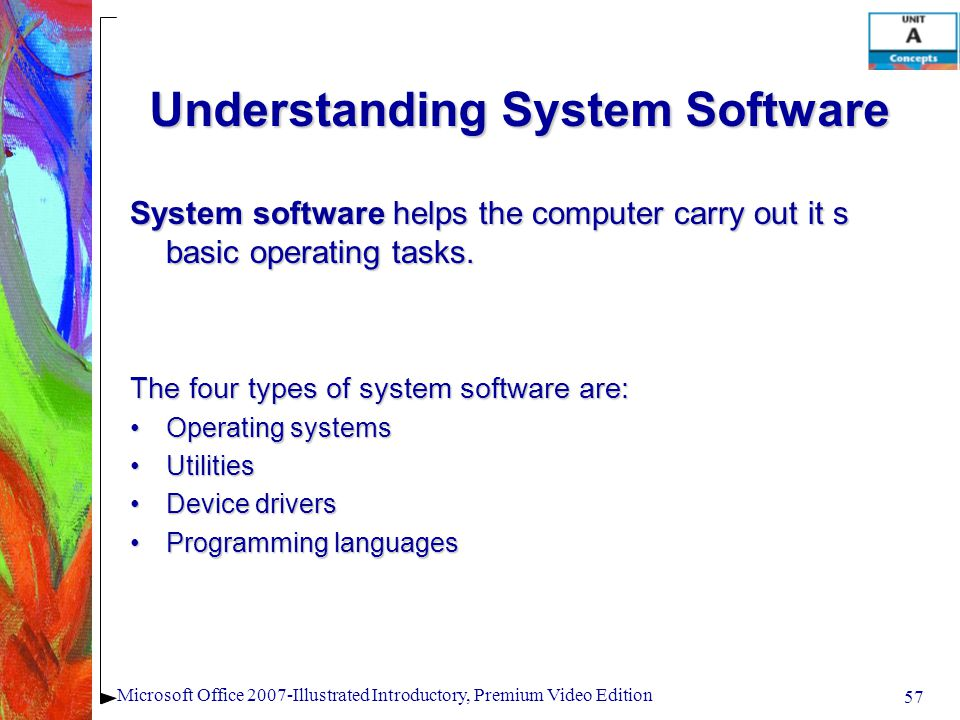 57 Microsoft Office 2007-Illustrated Introductory, Premium Video Edition Understanding System Software System software helps the computer carry out it s basic operating tasks.