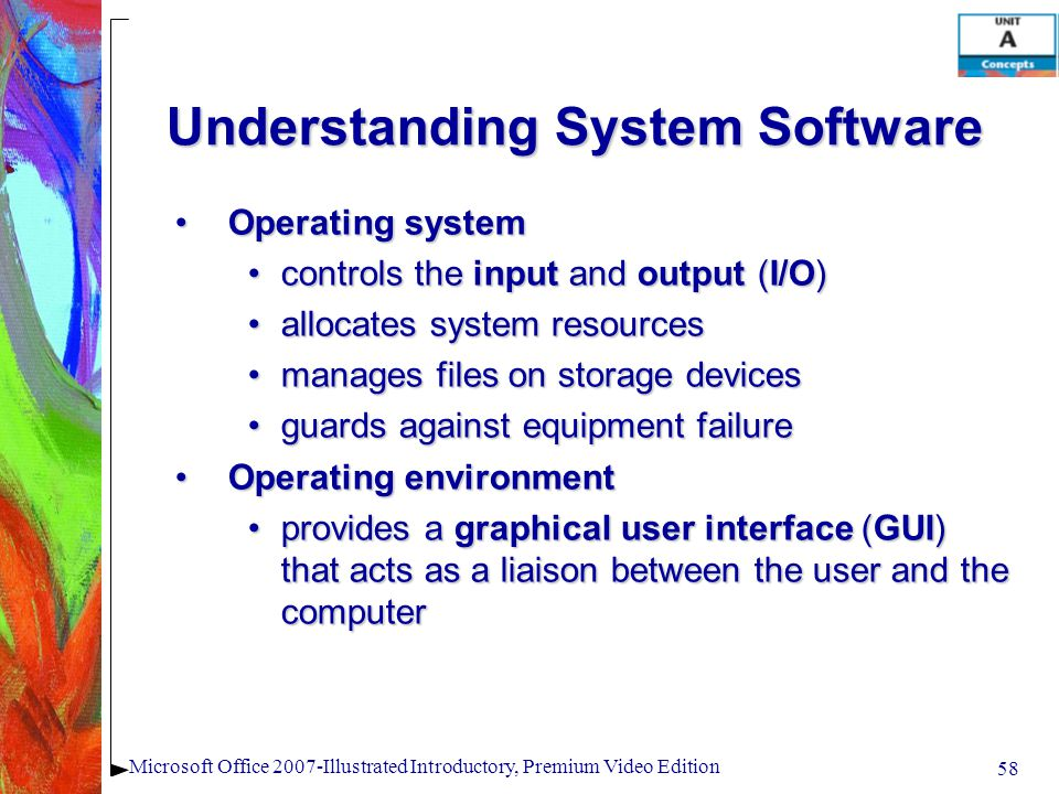 58 Microsoft Office 2007-Illustrated Introductory, Premium Video Edition Understanding System Software Operating systemOperating system controls the input and output (I/O)controls the input and output (I/O) allocates system resourcesallocates system resources manages files on storage devicesmanages files on storage devices guards against equipment failureguards against equipment failure Operating environmentOperating environment provides a graphical user interface (GUI) that acts as a liaison between the user and the computerprovides a graphical user interface (GUI) that acts as a liaison between the user and the computer