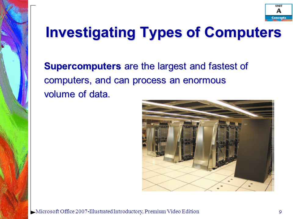 9 Microsoft Office 2007-Illustrated Introductory, Premium Video Edition Investigating Types of Computers Supercomputers are the largest and fastest of computers, and can process an enormous volume of data.