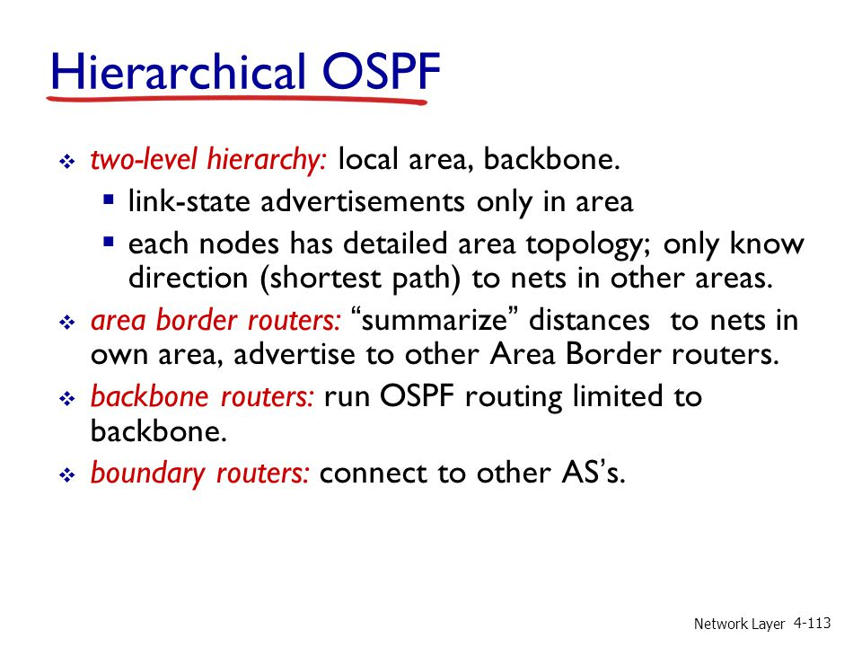 Network Layer 4-113 two-level hierarchy: local area, backbone. link-state advertisements only in area each nodes has detailed area topology; only know
