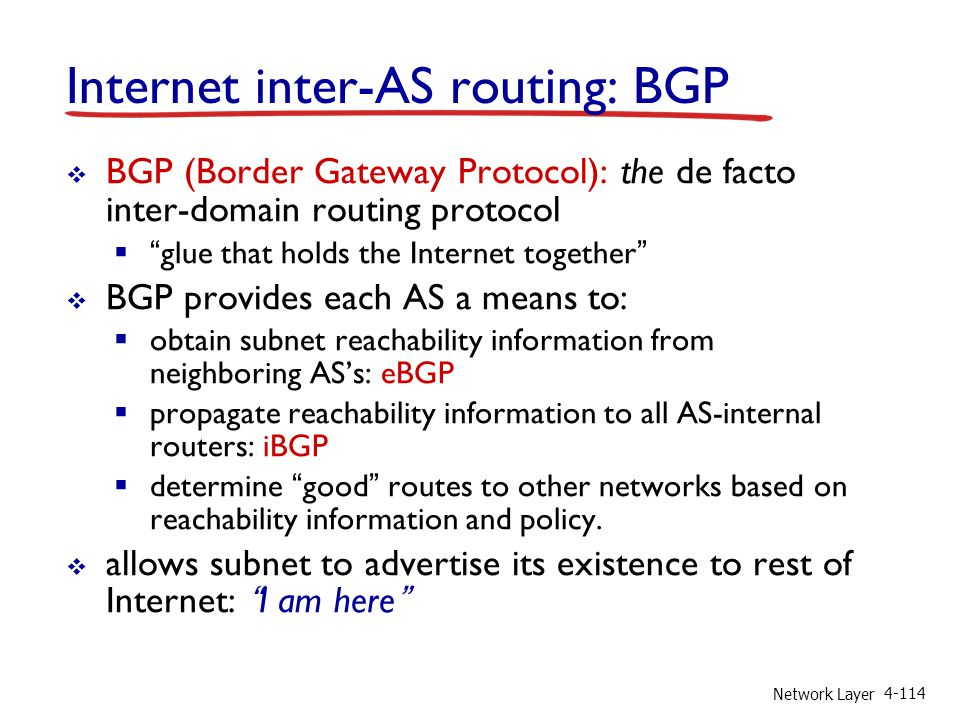 Network Layer 4-114 Internet inter-AS routing: BGP BGP (Border Gateway Protocol): the de facto inter-domain routing protocol glue that holds the Inter