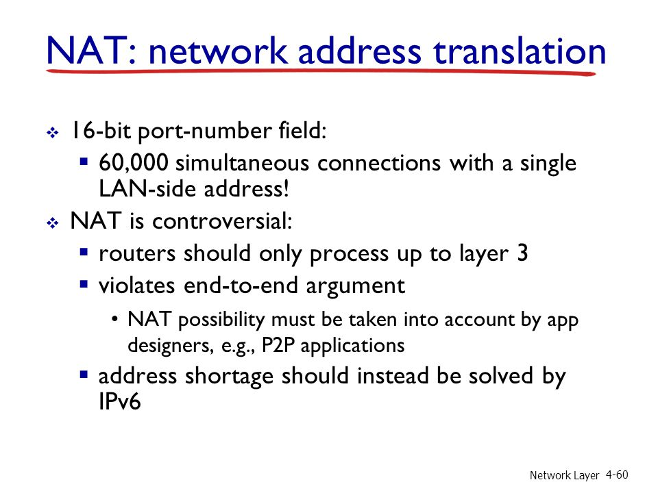 Network Layer 4-60 16-bit port-number field: 60,000 simultaneous connections with a single LAN-side address! NAT is controversial: routers should only