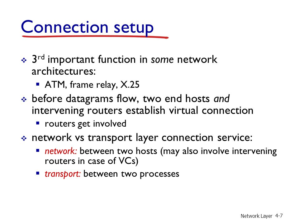 Network Layer 4-7 Connection setup 3 rd important function in some network architectures: ATM, frame relay, X.25 before datagrams flow, two end hosts