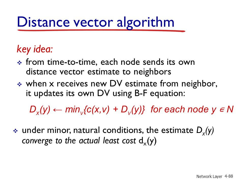 Network Layer 4-88 key idea: from time-to-time, each node sends its own distance vector estimate to neighbors when x receives new DV estimate from nei