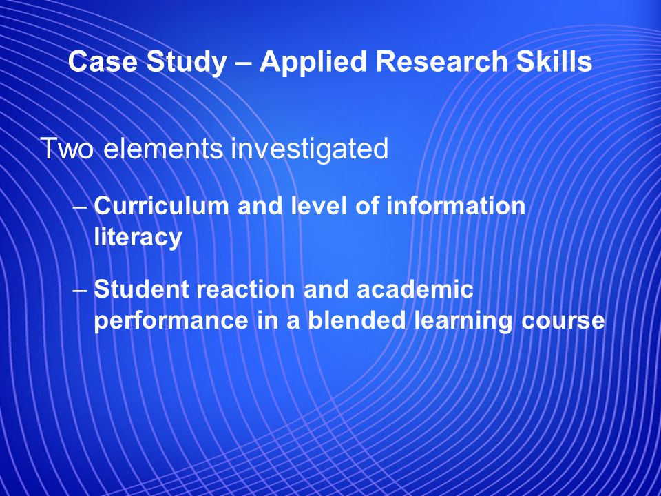 Case Study – Applied Research Skills Two elements investigated –Curriculum and level of information literacy –Student reaction and academic performance in a blended learning course