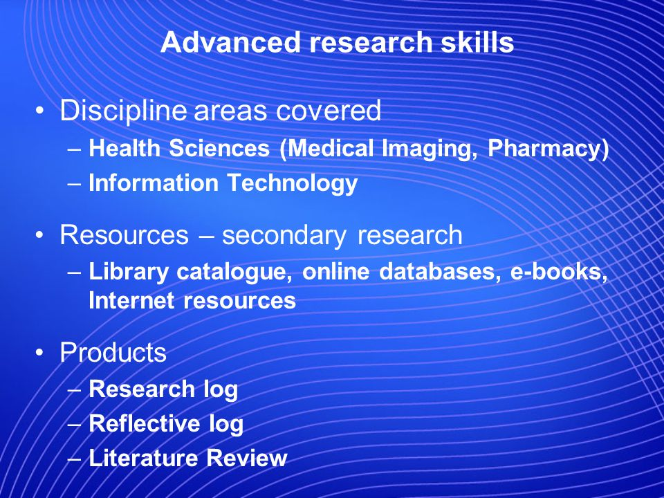 Advanced research skills Discipline areas covered –Health Sciences (Medical Imaging, Pharmacy) –Information Technology Resources – secondary research –Library catalogue, online databases, e-books, Internet resources Products –Research log –Reflective log –Literature Review