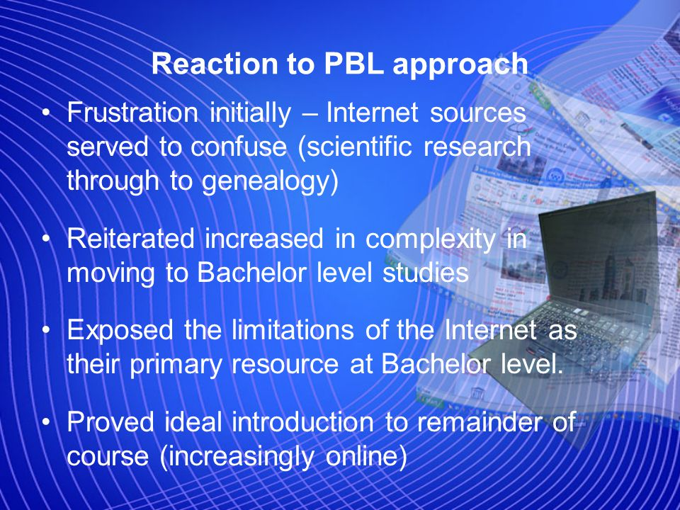 Reaction to PBL approach Frustration initially – Internet sources served to confuse (scientific research through to genealogy) Reiterated increased in complexity in moving to Bachelor level studies Exposed the limitations of the Internet as their primary resource at Bachelor level.