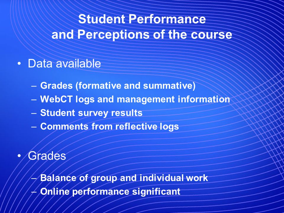 Student Performance and Perceptions of the course Data available –Grades (formative and summative) –WebCT logs and management information –Student survey results –Comments from reflective logs Grades –Balance of group and individual work –Online performance significant