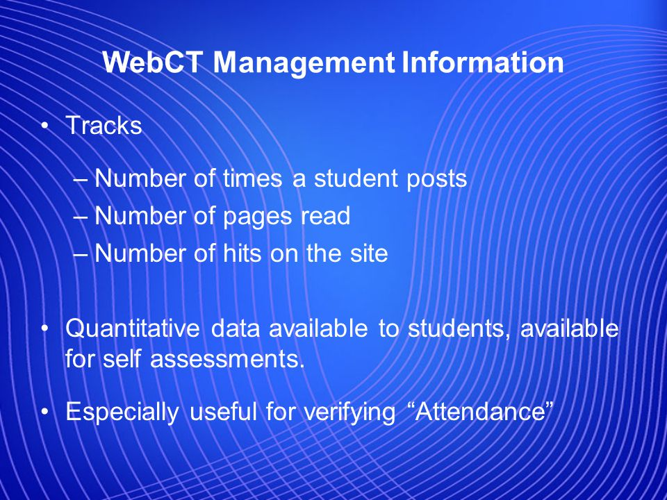 WebCT Management Information Tracks –Number of times a student posts –Number of pages read –Number of hits on the site Quantitative data available to students, available for self assessments.