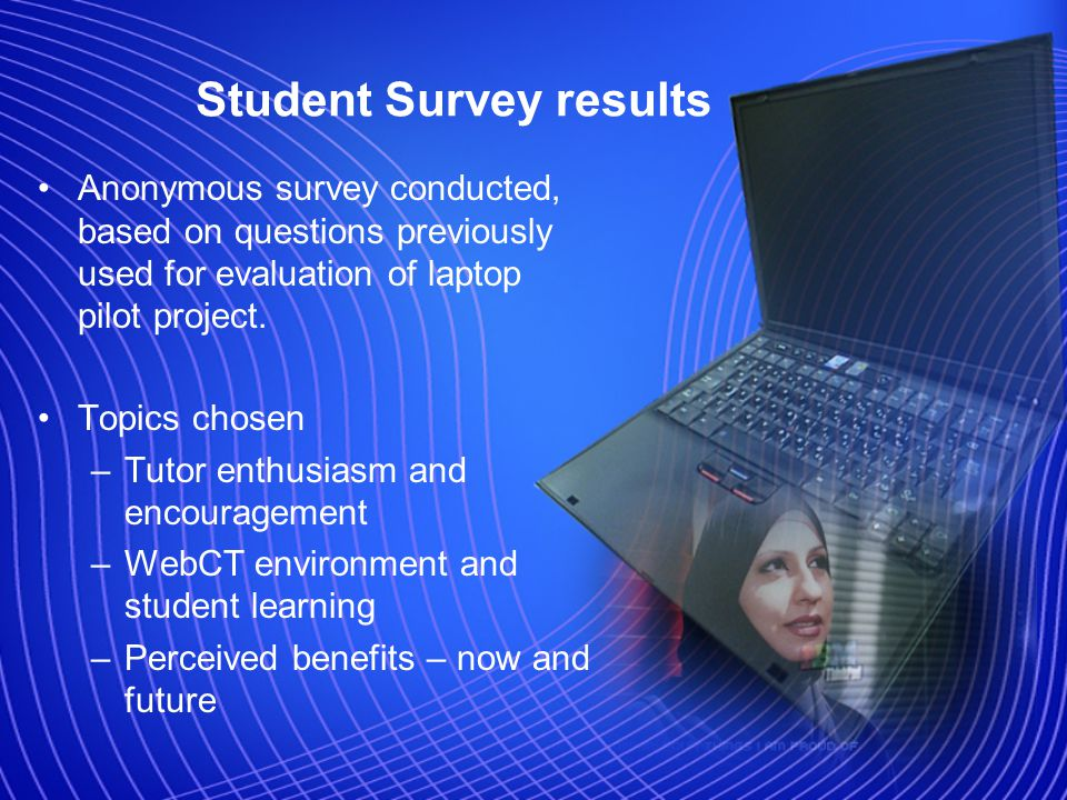 Student Survey results Anonymous survey conducted, based on questions previously used for evaluation of laptop pilot project.