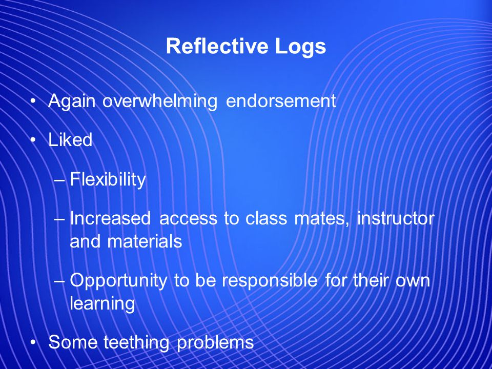 Reflective Logs Again overwhelming endorsement Liked –Flexibility –Increased access to class mates, instructor and materials –Opportunity to be responsible for their own learning Some teething problems