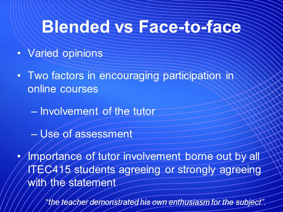 Blended vs Face-to-face Varied opinions Two factors in encouraging participation in online courses –Involvement of the tutor –Use of assessment Importance of tutor involvement borne out by all ITEC415 students agreeing or strongly agreeing with the statement the teacher demonstrated his own enthusiasm for the subject.