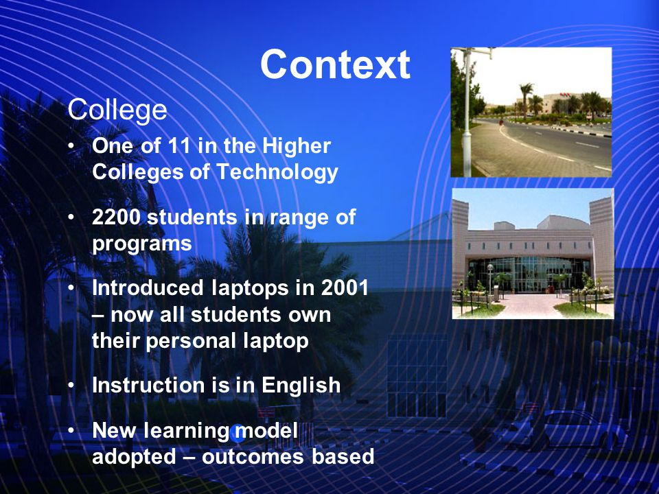Context College One of 11 in the Higher Colleges of Technology 2200 students in range of programs Introduced laptops in 2001 – now all students own their personal laptop Instruction is in English New learning model adopted – outcomes based