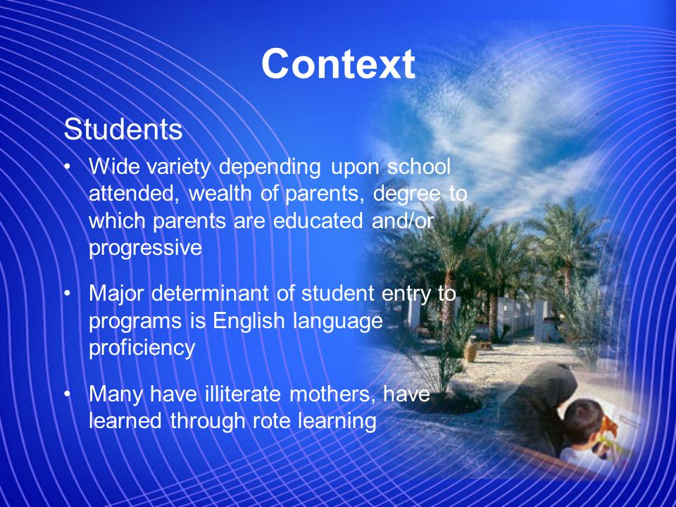 Context Students Wide variety depending upon school attended, wealth of parents, degree to which parents are educated and/or progressive Major determinant of student entry to programs is English language proficiency Many have illiterate mothers, have learned through rote learning