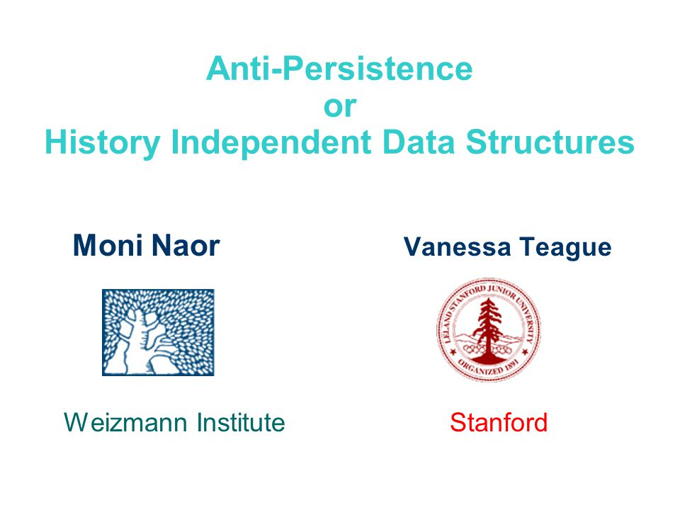 Anti-Persistence or History Independent Data Structures Moni Naor Vanessa Teague Weizmann Institute Stanford