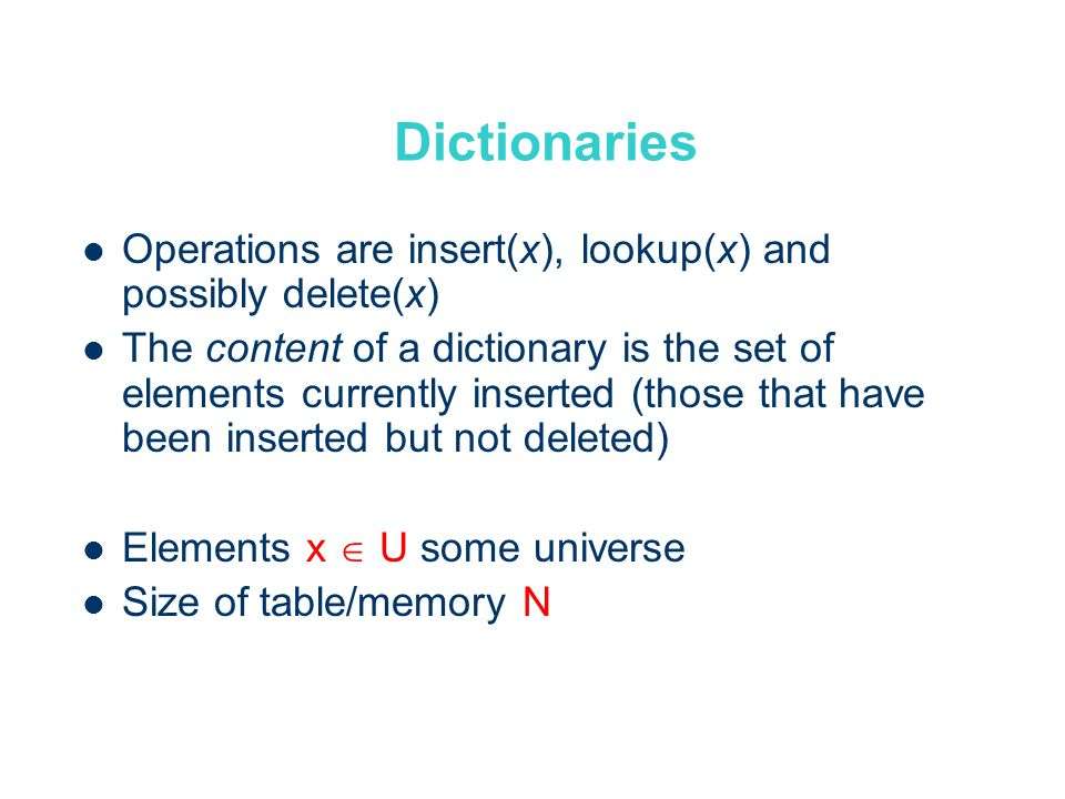Dictionaries Operations are insert(x), lookup(x) and possibly delete(x) The content of a dictionary is the set of elements currently inserted (those that have been inserted but not deleted) Elements x U some universe Size of table/memory N