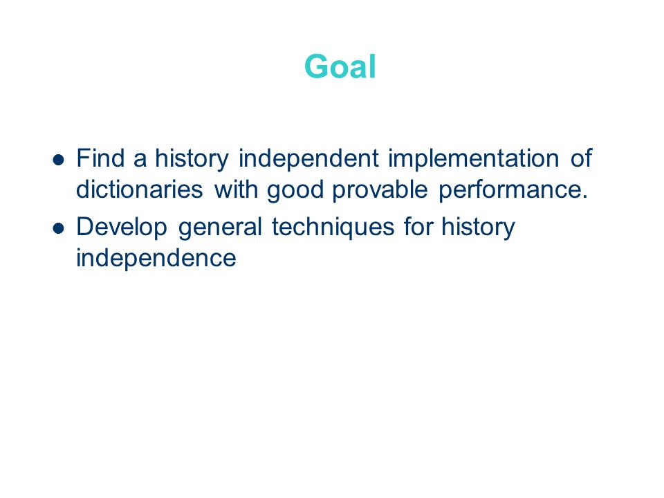 Goal Find a history independent implementation of dictionaries with good provable performance.
