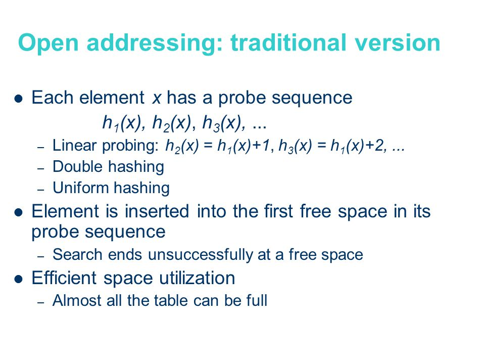 Open addressing: traditional version Each element x has a probe sequence h 1 (x), h 2 (x), h 3 (x),...