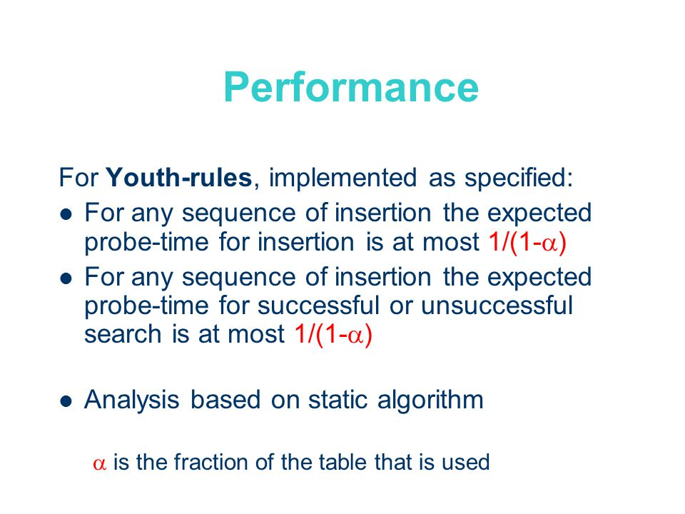 Performance For Youth-rules, implemented as specified: For any sequence of insertion the expected probe-time for insertion is at most 1/(1- ) For any sequence of insertion the expected probe-time for successful or unsuccessful search is at most 1/(1- ) Analysis based on static algorithm is the fraction of the table that is used