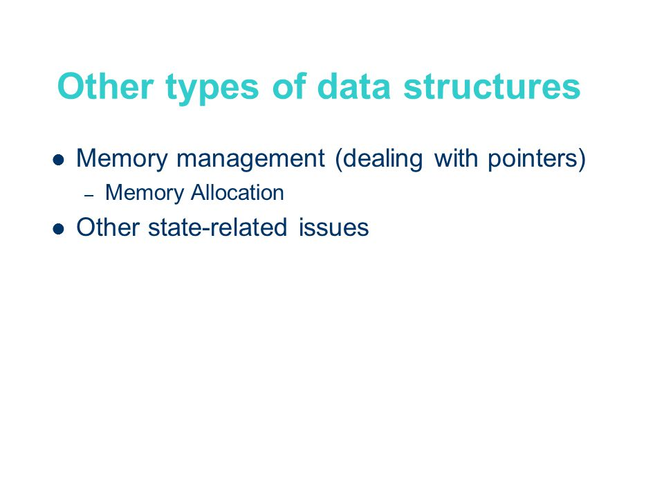 Other types of data structures Memory management (dealing with pointers) – Memory Allocation Other state-related issues
