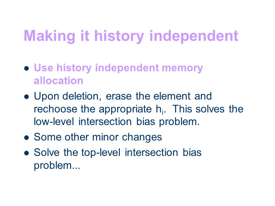 Making it history independent Use history independent memory allocation Upon deletion, erase the element and rechoose the appropriate h i.