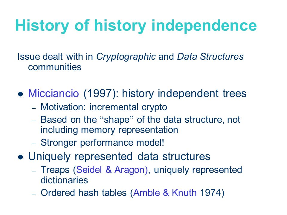 History of history independence Issue dealt with in Cryptographic and Data Structures communities Micciancio (1997): history independent trees – Motivation: incremental crypto – Based on the shape of the data structure, not including memory representation – Stronger performance model.