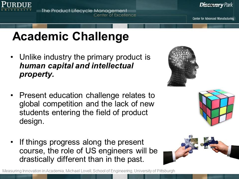 Academic Challenge Unlike industry the primary product is human capital and intellectual property. Present education challenge relates to global compe