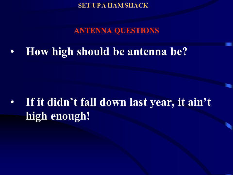 ANTENNA QUESTIONS How high should be antenna be? If it didnt fall down last year, it aint high enough! SET UP A HAM SHACK