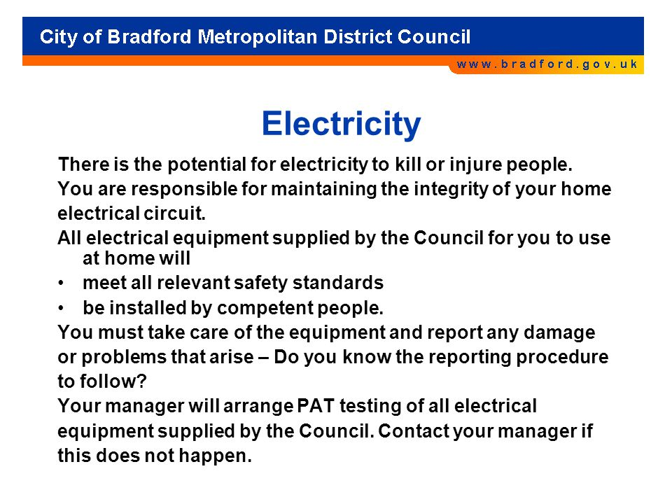 Electricity There is the potential for electricity to kill or injure people. You are responsible for maintaining the integrity of your home electrical