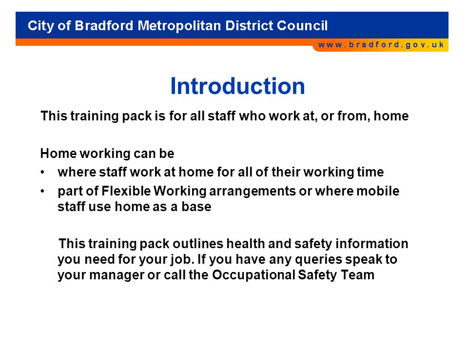 Introduction This training pack is for all staff who work at, or from, home Home working can be where staff work at home for all of their working time