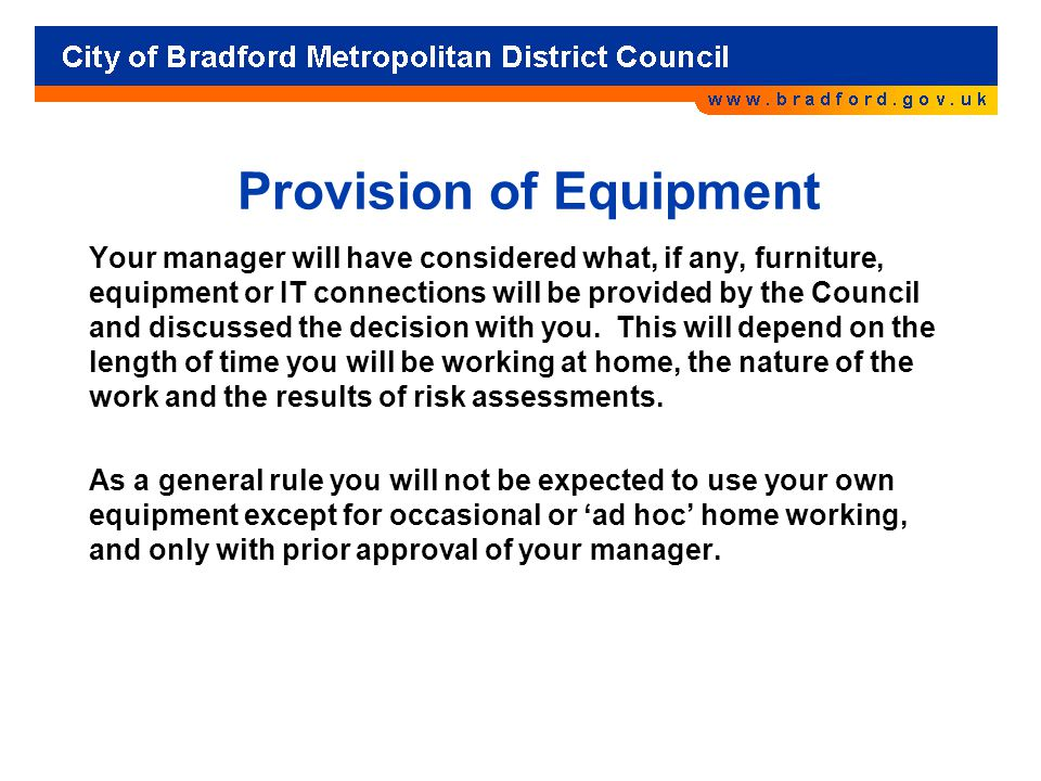 Provision of Equipment Your manager will have considered what, if any, furniture, equipment or IT connections will be provided by the Council and disc