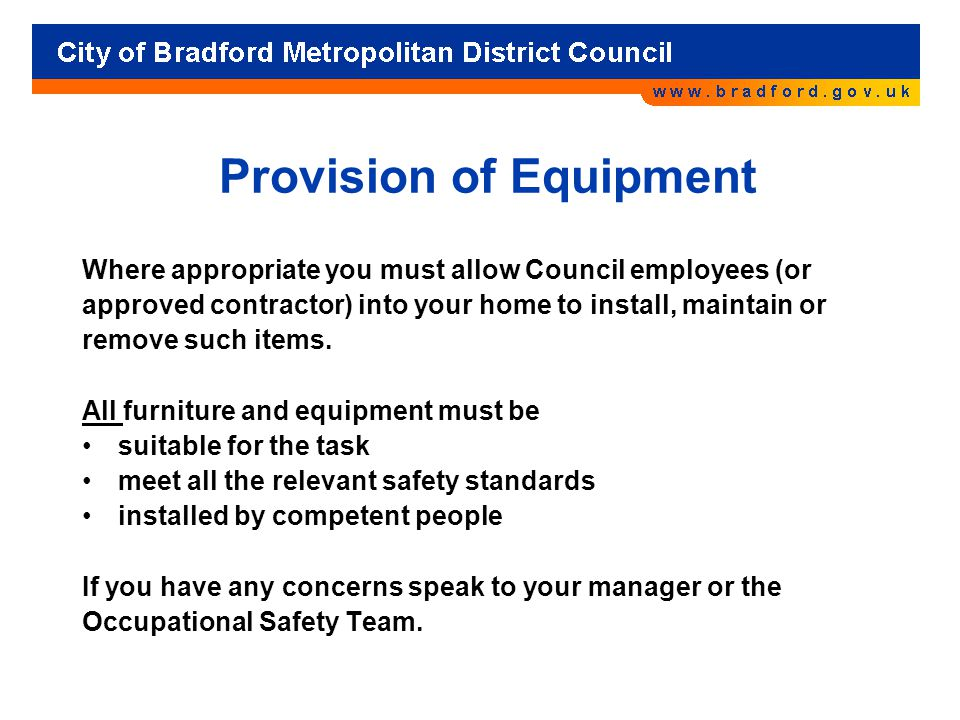 Provision of Equipment Where appropriate you must allow Council employees (or approved contractor) into your home to install, maintain or remove such