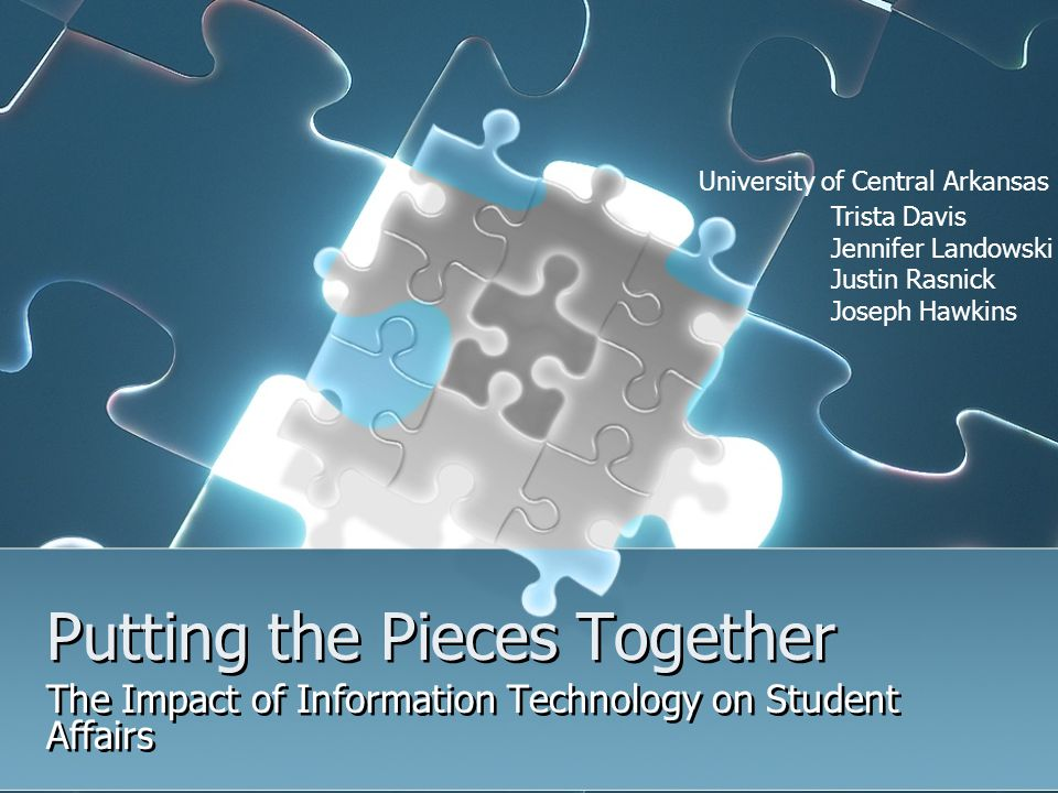 Putting the Pieces Together The Impact of Information Technology on Student Affairs Trista Davis Jennifer Landowski Justin Rasnick Joseph Hawkins Univ