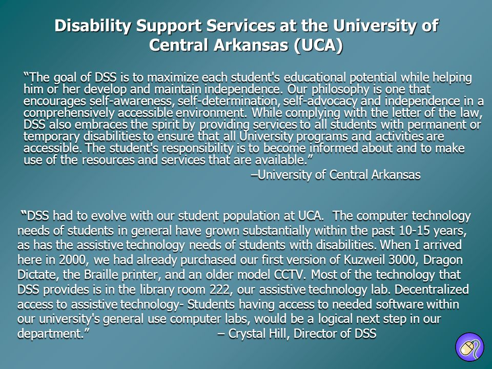 Disability Support Services at the University of Central Arkansas (UCA) The goal of DSS is to maximize each student's educational potential while help