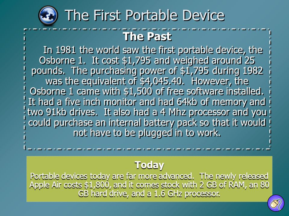 The First Portable Device The Past In 1981 the world saw the first portable device, the Osborne 1. It cost $1,795 and weighed around 25 pounds. The pu