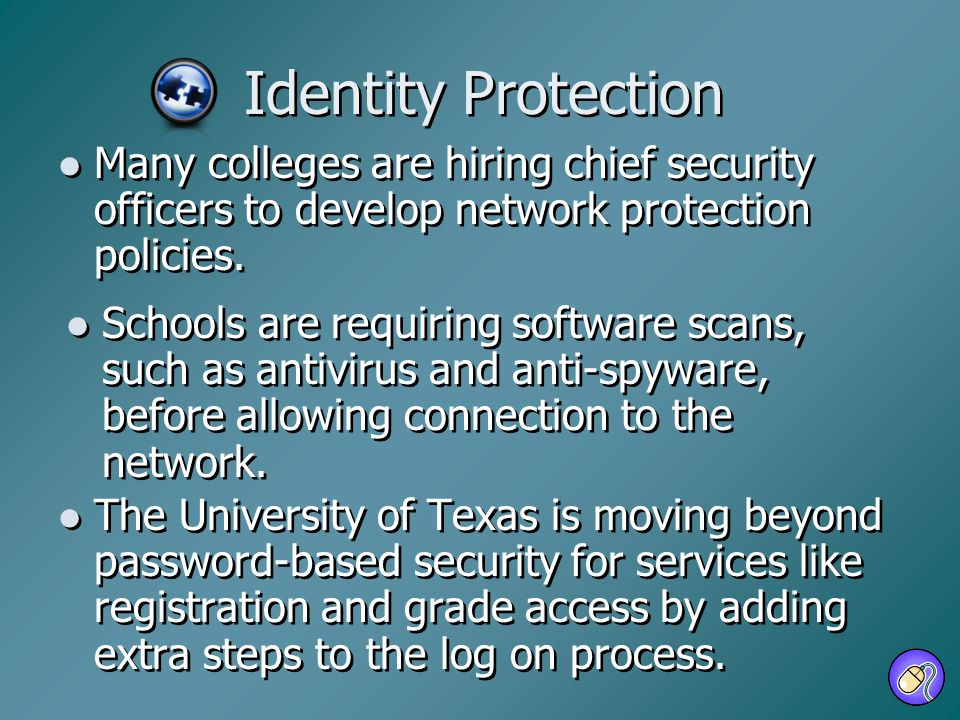 Identity Protection Schools are requiring software scans, such as antivirus and anti-spyware, before allowing connection to the network. Many colleges