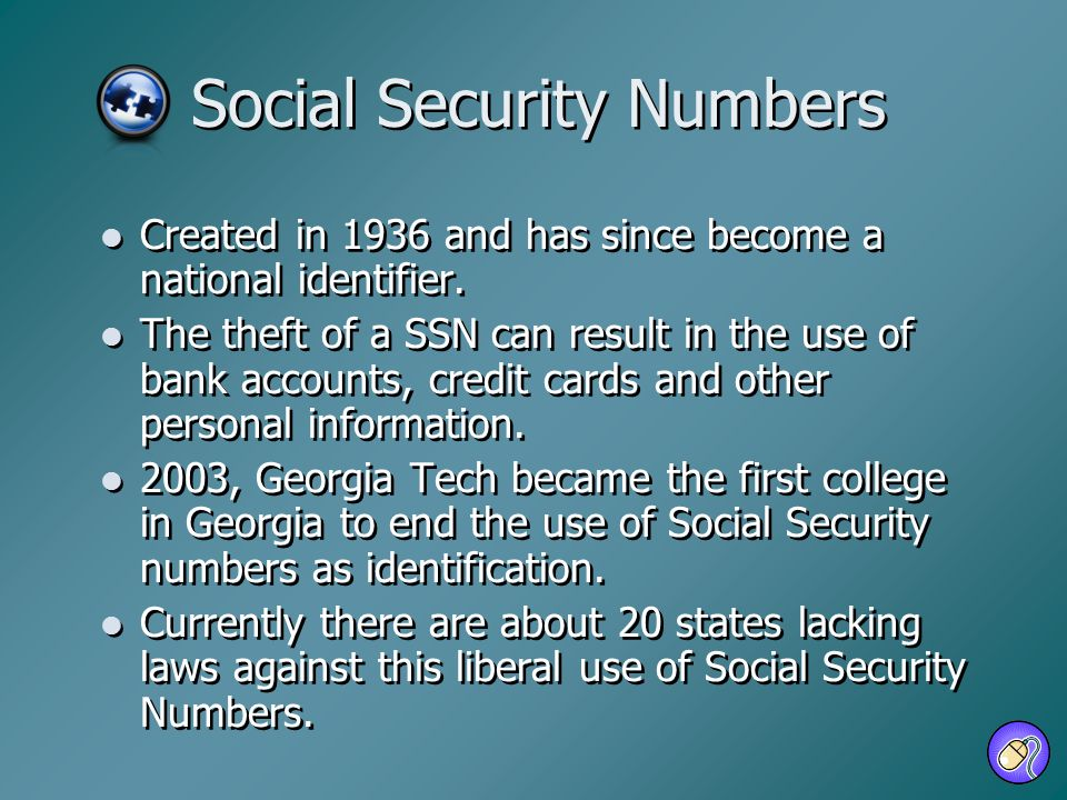 Social Security Numbers Created in 1936 and has since become a national identifier. The theft of a SSN can result in the use of bank accounts, credit