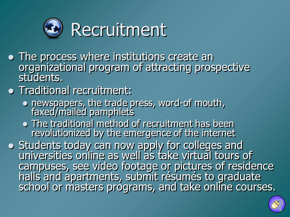 Recruitment The process where institutions create an organizational program of attracting prospective students. Traditional recruitment: newspapers, t