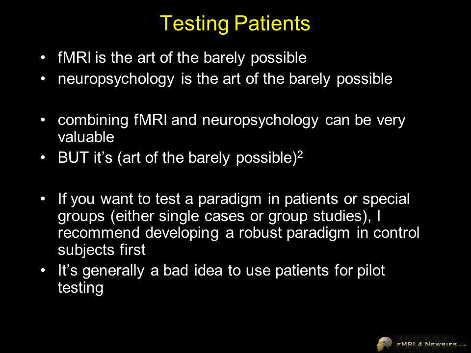 Testing Patients fMRI is the art of the barely possible neuropsychology is the art of the barely possible combining fMRI and neuropsychology can be very valuable BUT its (art of the barely possible) 2 If you want to test a paradigm in patients or special groups (either single cases or group studies), I recommend developing a robust paradigm in control subjects first Its generally a bad idea to use patients for pilot testing