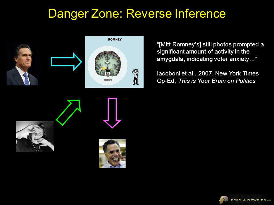 Danger Zone: Reverse Inference [Mitt Romneys] still photos prompted a significant amount of activity in the amygdala, indicating voter anxiety… Iacoboni et al., 2007, New York Times Op-Ed, This is Your Brain on Politics