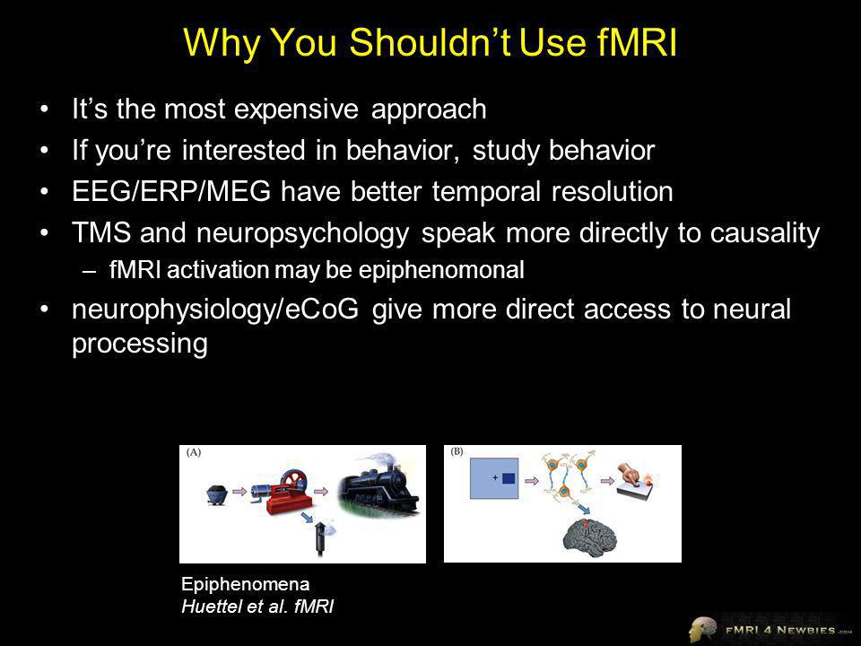 Why You Shouldnt Use fMRI Its the most expensive approach If youre interested in behavior, study behavior EEG/ERP/MEG have better temporal resolution TMS and neuropsychology speak more directly to causality –fMRI activation may be epiphenomonal neurophysiology/eCoG give more direct access to neural processing Epiphenomena Huettel et al.