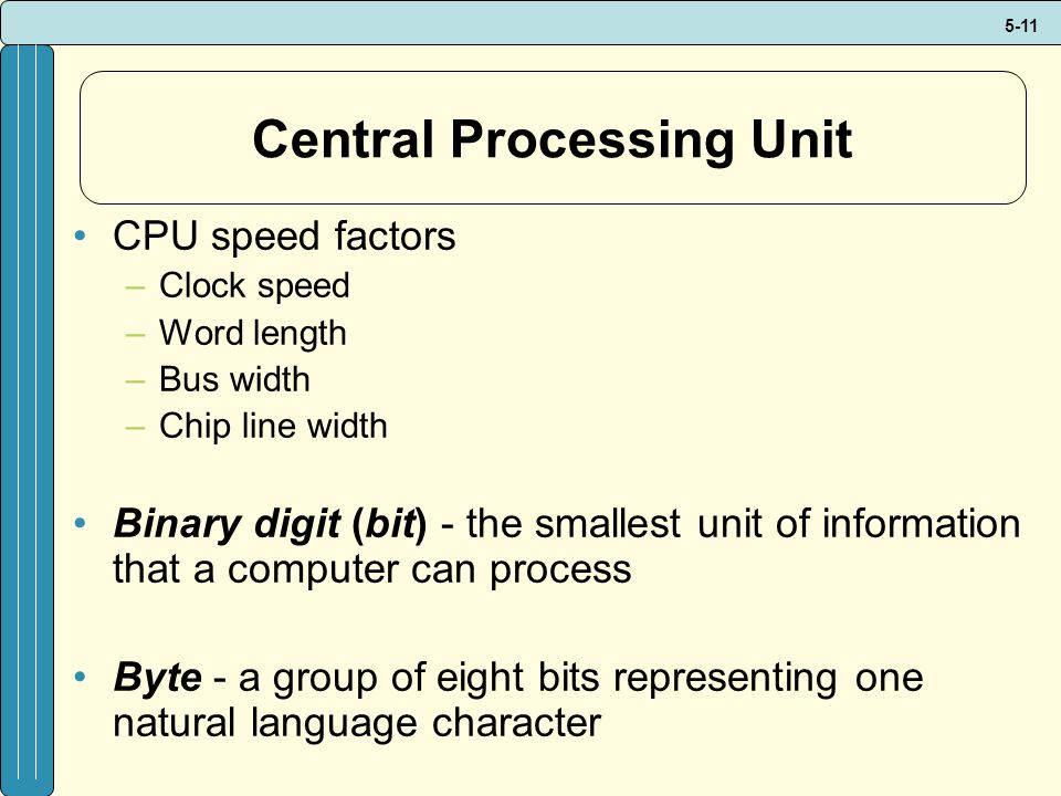 5-11 Central Processing Unit CPU speed factors –Clock speed –Word length –Bus width –Chip line width Binary digit (bit) - the smallest unit of information that a computer can process Byte - a group of eight bits representing one natural language character