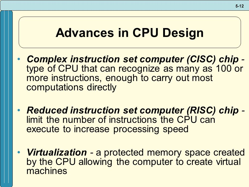 5-12 Advances in CPU Design Complex instruction set computer (CISC) chip - type of CPU that can recognize as many as 100 or more instructions, enough to carry out most computations directly Reduced instruction set computer (RISC) chip - limit the number of instructions the CPU can execute to increase processing speed Virtualization - a protected memory space created by the CPU allowing the computer to create virtual machines