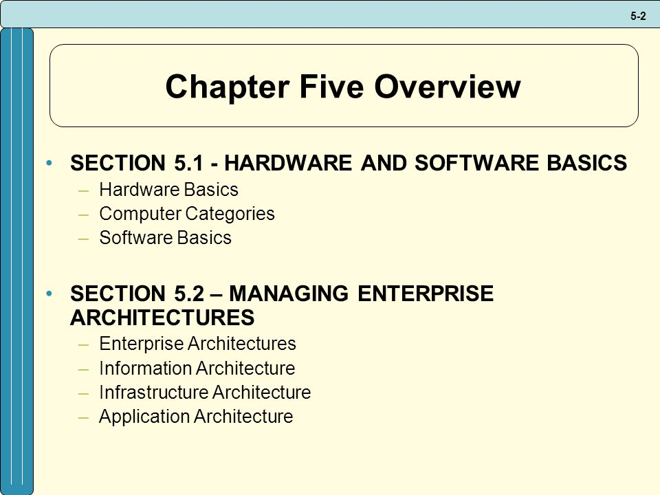 5-2 Chapter Five Overview SECTION 5.1 - HARDWARE AND SOFTWARE BASICS –Hardware Basics –Computer Categories –Software Basics SECTION 5.2 – MANAGING ENTERPRISE ARCHITECTURES –Enterprise Architectures –Information Architecture –Infrastructure Architecture –Application Architecture
