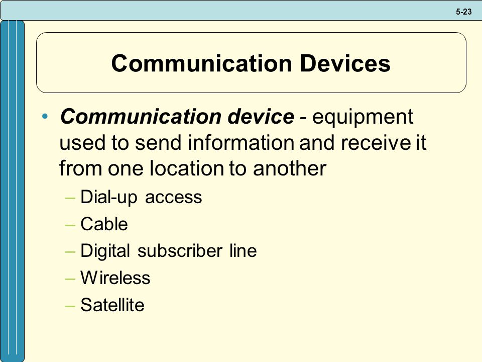 5-23 Communication Devices Communication device - equipment used to send information and receive it from one location to another –Dial-up access –Cable –Digital subscriber line –Wireless –Satellite