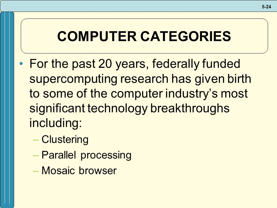 5-24 COMPUTER CATEGORIES For the past 20 years, federally funded supercomputing research has given birth to some of the computer industrys most significant technology breakthroughs including: –Clustering –Parallel processing –Mosaic browser